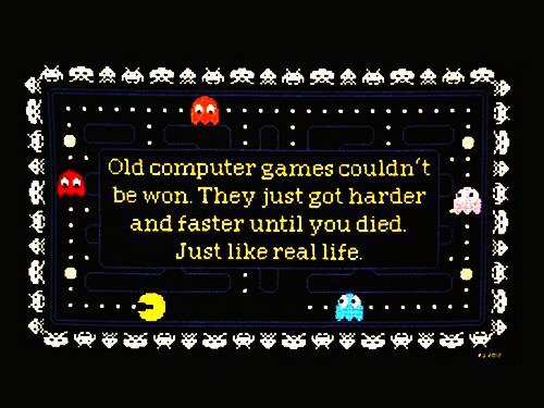 "image of Pac Man game with saying ""old video games couldn't be won. They just got harder and faster until you died. Just like real life"""