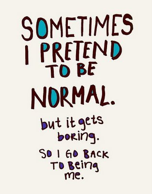 "Image a text, stating, ""Sometimes I pretend to be normal, but it gets boring. So I go back to being me."""
