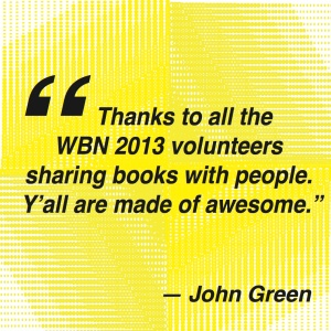 "Image of John Green's quote, which says, ""Thanks to all the WBN 2013 volunteers sharing books with people. Y'all are made of awesome."""