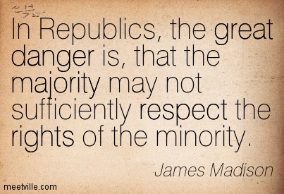 "Image of quotation from James Madison, stating ""In Republics, the great danger is, that the majority may not sufficiently respect the rights of the minority."""